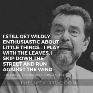 I still get wildly enthusiastic about little things… I play with the leaves. I skip down the street and run against the wind. – Leo Buscaglia