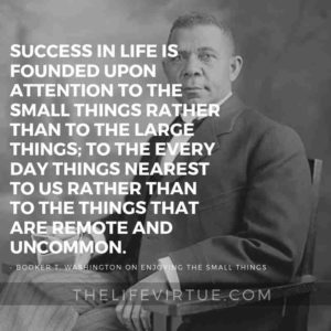 Success in life is founded upon attention to the small things rather than to the large things; to the every day things nearest to us rather than to the things that are remote and uncommon. - Booker T. Washington