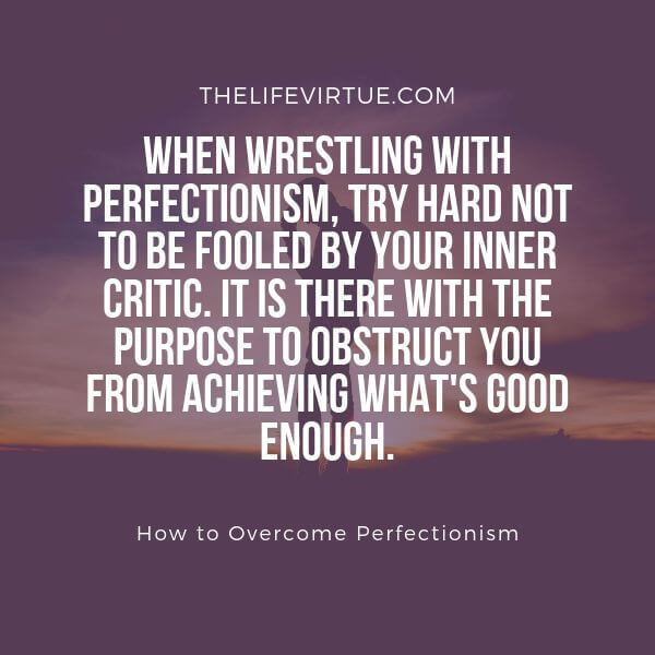 One best strategy on how to overcome perfectionism is to not to pay heed to what your inner critic says
