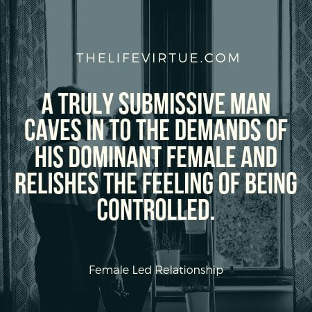 A man submits to a female in a female controlled relationship