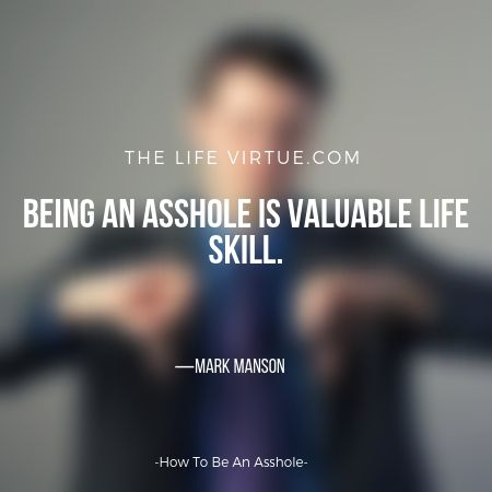 Being an a*shole is a valuable life skill- How to be an a*shole