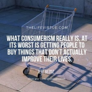 Consumerism indulges people to over spend and distracts them from real issues. - Pros and Cons of Globalization