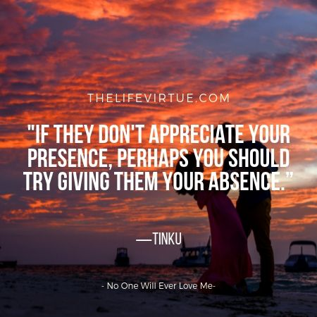 Give your absence to those who do not appreciate your presence