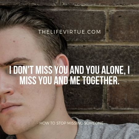 I dont miss you alone I miss you and me together- How Not to MIss Someone