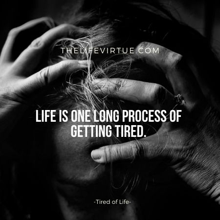 Life is one long process of Getting Tired