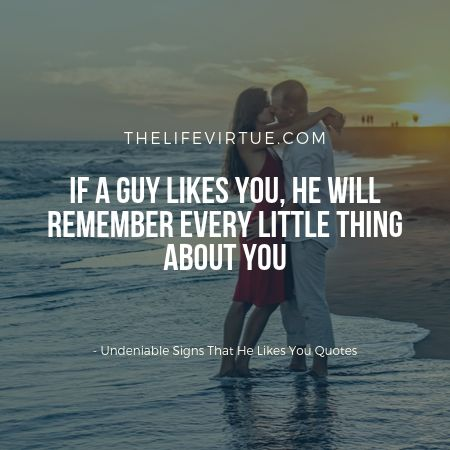 undeniable fact that he likes you