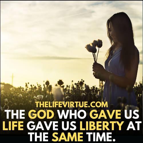God gives us life and liberty at the same time.