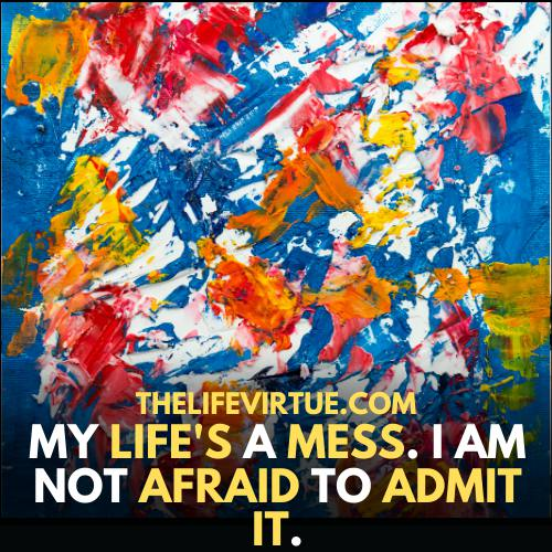 my life is a mess and i am not afraid to admit it