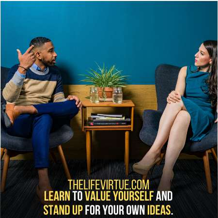 Respect yourself and value your ides.