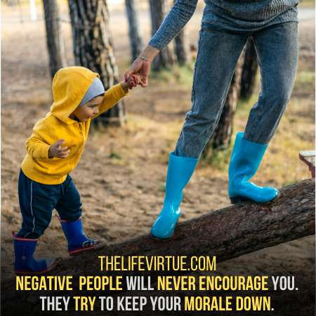 Negative people do not appreciate to up your morale.