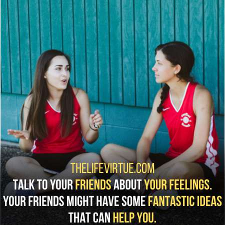 Share your feelings with friends and take their help.