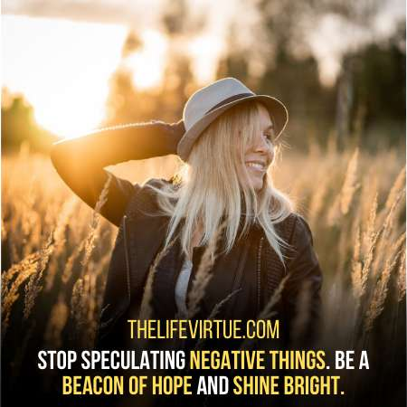 Stop speculating bad things .Shine bright