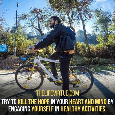 Engage yourself in healthy activities to kill the hope.