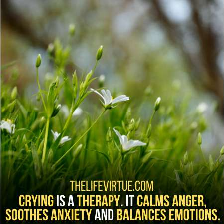 Crying calms anger, soothes anxiety and balances emotions.