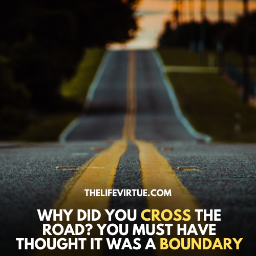 Why did you cross the road? You must have thought it was a boundary