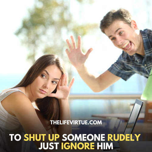 to shut up annoying person just ignore him